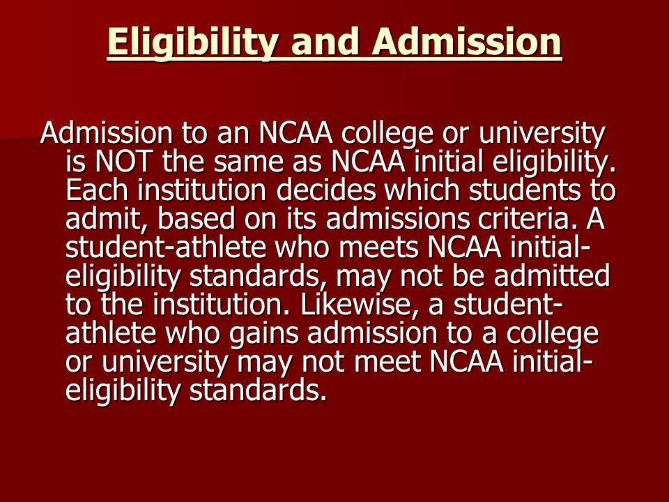 Eligibility and Admission Admission to an NCAA college or university is NOT the same as NCAA initial eligibility.