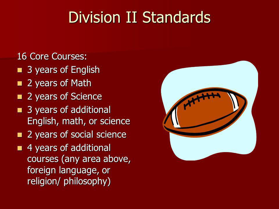 Division II Standards 16 Core Courses: 3 years of English 3 years of English 2 years of Math 2 years of Math 2 years of Science 2 years of Science 3 years of additional English, math, or science 3 years of additional English, math, or science 2 years of social science 2 years of social science 4 years of additional courses (any area above, foreign language, or religion/ philosophy) 4 years of additional courses (any area above, foreign language, or religion/ philosophy)