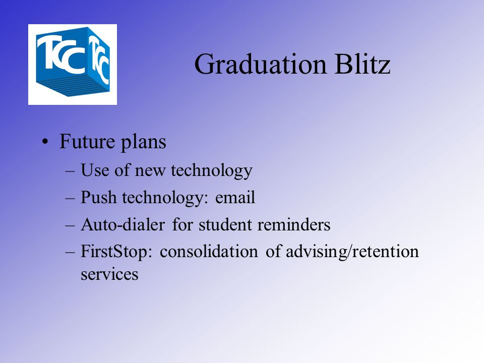 Graduation Blitz Future plans –Use of new technology –Push technology: email –Auto-dialer for student reminders –FirstStop: consolidation of advising/