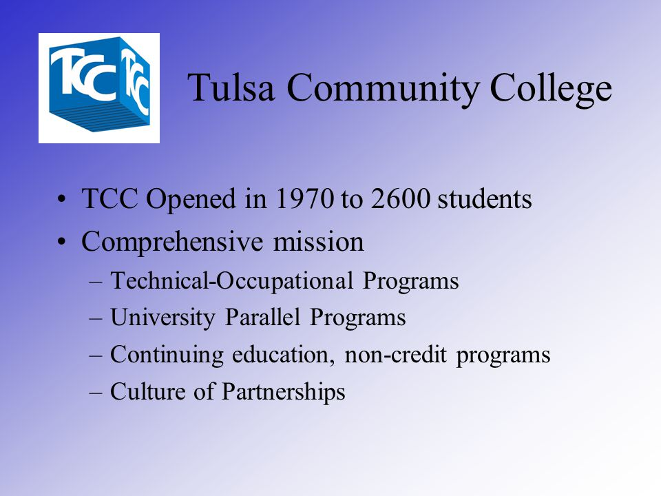 Tulsa Community College TCC Opened in 1970 to 2600 students Comprehensive mission –Technical-Occupational Programs –University Parallel Programs –Continuing education, non-credit programs –Culture of Partnerships