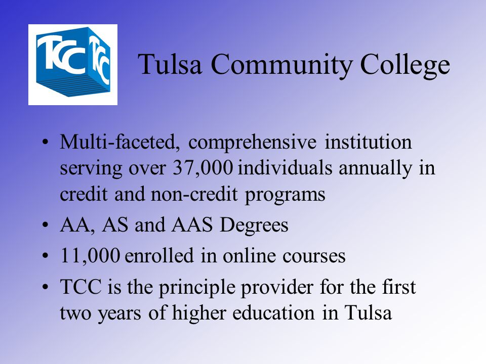 Tulsa Community College Multi-faceted, comprehensive institution serving over 37,000 individuals annually in credit and non-credit programs AA, AS and