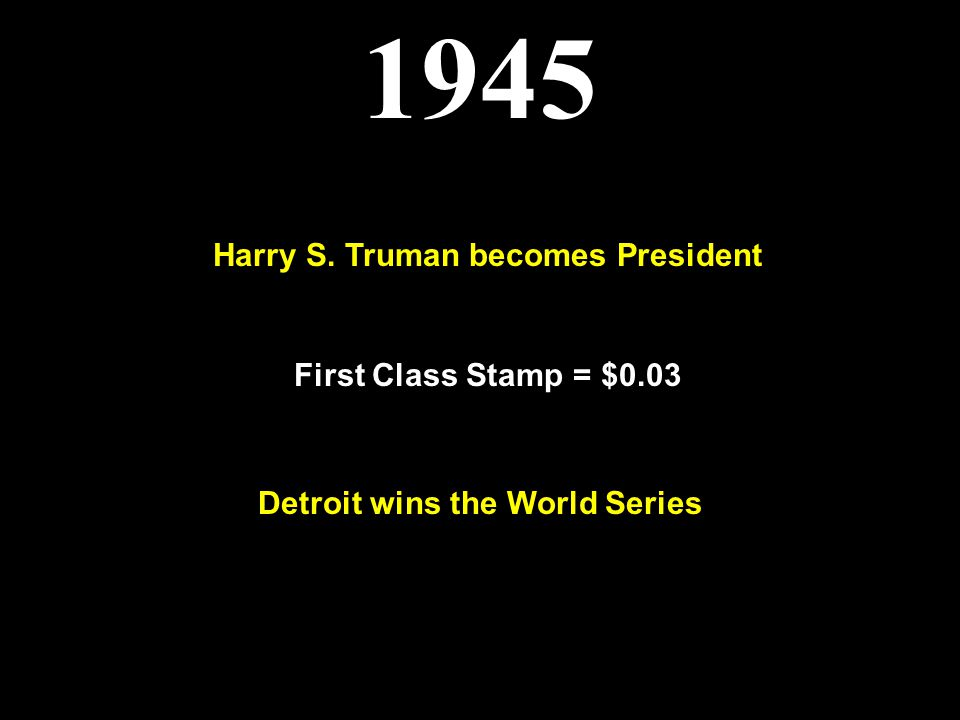 1945 Harry S. Truman becomes President First Class Stamp = $0.03 Detroit wins the World Series