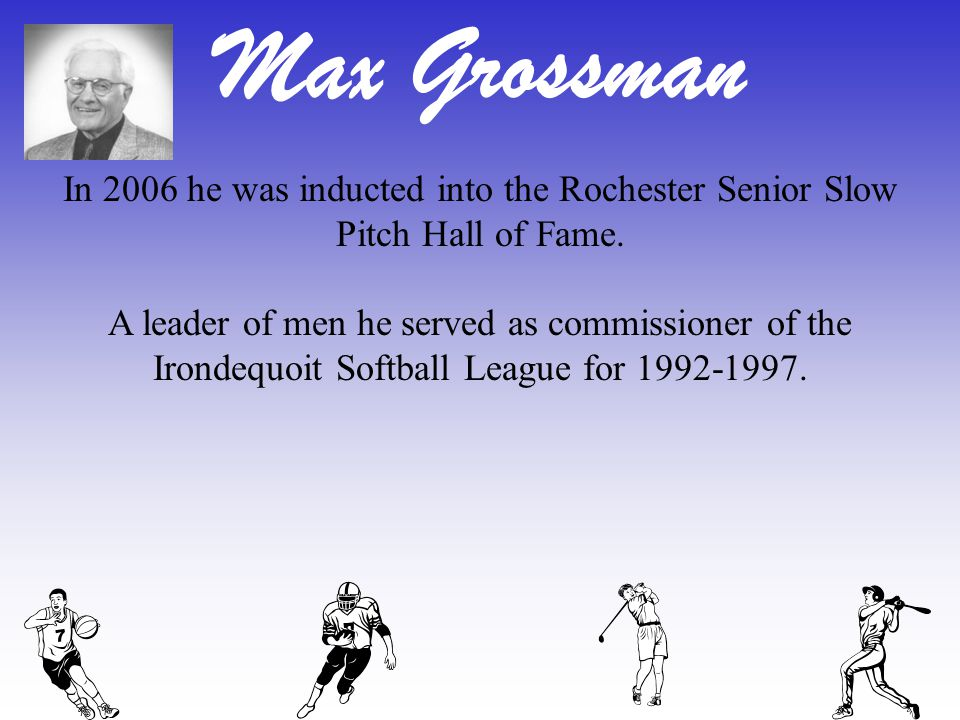 Max Grossman In 2006 he was inducted into the Rochester Senior Slow Pitch Hall of Fame. A leader of men he served as commissioner of the Irondequoit S