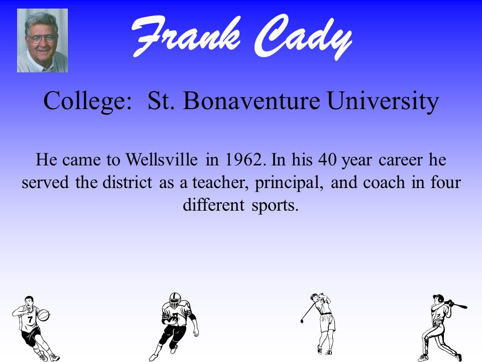 Frank Cady College: St. Bonaventure University He came to Wellsville in 1962. In his 40 year career he served the district as a teacher, principal, an
