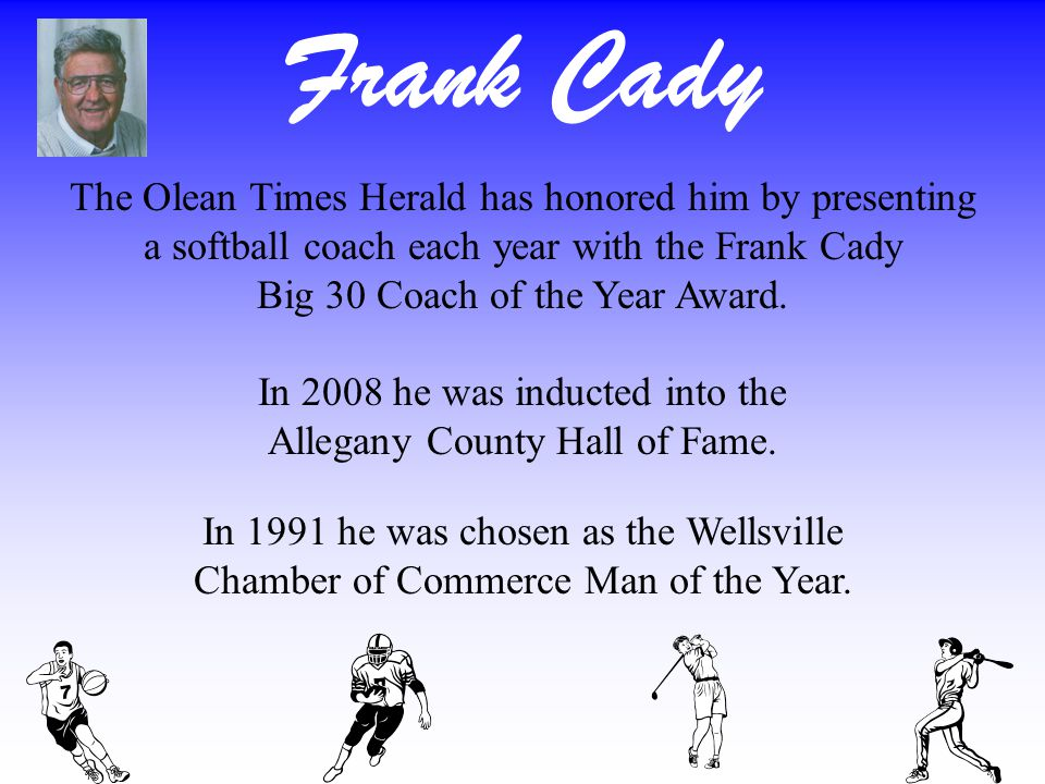 Frank Cady The Olean Times Herald has honored him by presenting a softball coach each year with the Frank Cady Big 30 Coach of the Year Award.