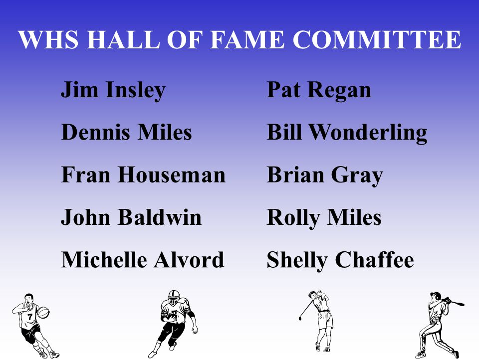 WHS HALL OF FAME COMMITTEE Jim InsleyPat Regan Dennis MilesBill Wonderling Fran HousemanBrian Gray John BaldwinRolly Miles Michelle AlvordShelly Chaff