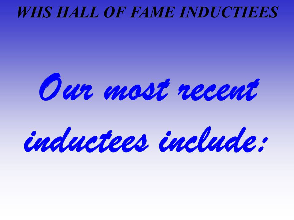 WHS HALL OF FAME INDUCTIEES Our most recent inductees include: