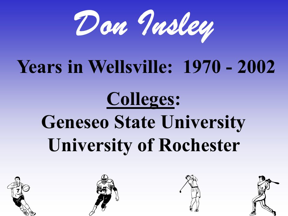 Don Insley Years in Wellsville: 1970 - 2002 Colleges: Geneseo State University University of Rochester