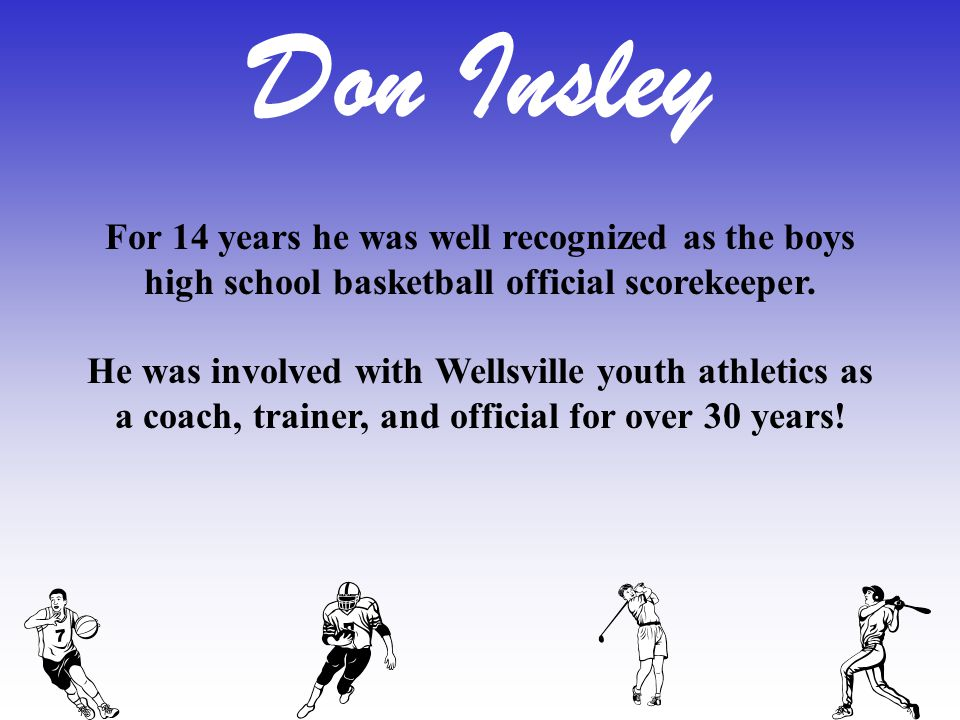 For 14 years he was well recognized as the boys high school basketball official scorekeeper. He was involved with Wellsville youth athletics as a coac
