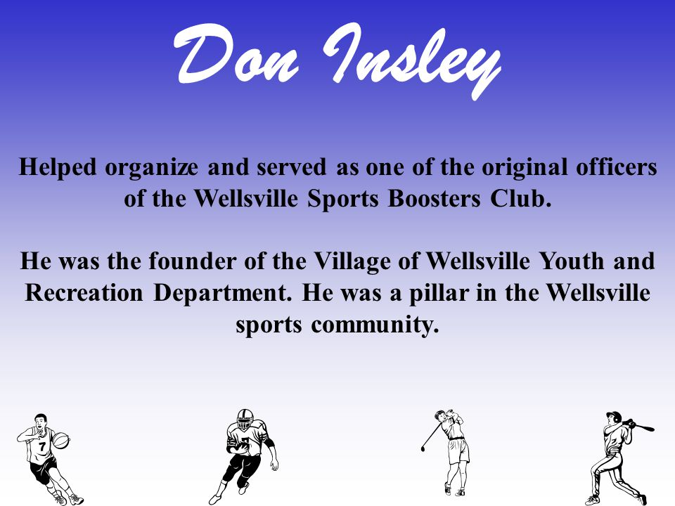 Helped organize and served as one of the original officers of the Wellsville Sports Boosters Club. He was the founder of the Village of Wellsville You