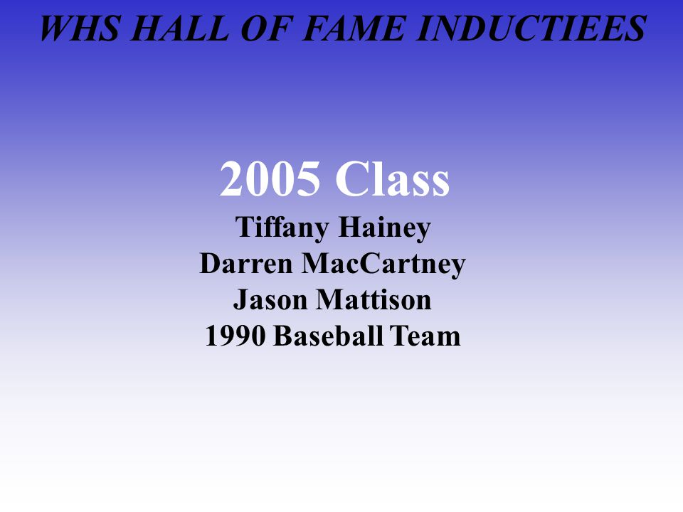 WHS HALL OF FAME INDUCTIEES 2005 Class Tiffany Hainey Darren MacCartney Jason Mattison 1990 Baseball Team