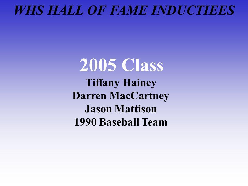 WHS HALL OF FAME INDUCTIEES 2005 Class Tiffany Hainey Darren MacCartney Jason Mattison 1990 Baseball Team
