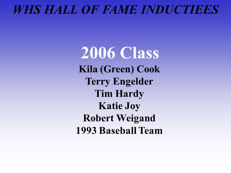 WHS HALL OF FAME INDUCTIEES 2006 Class Kila (Green) Cook Terry Engelder Tim Hardy Katie Joy Robert Weigand 1993 Baseball Team