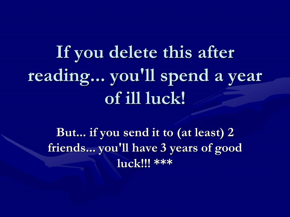 If you delete this after reading... you'll spend a year of ill luck! But... if you send it to (at least) 2 friends... you'll have 3 years of good luck