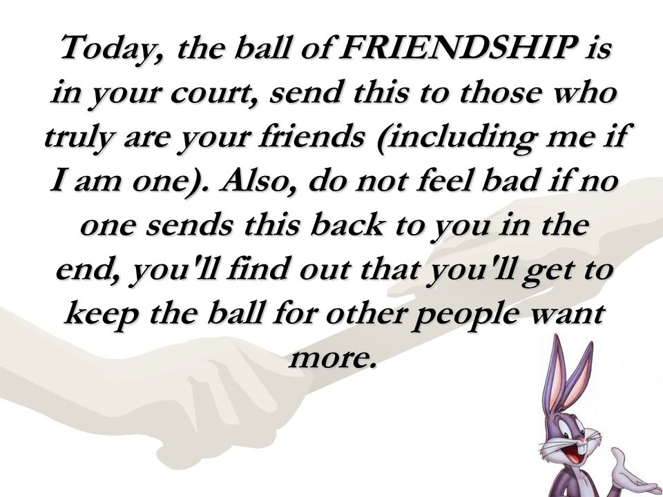 Today, the ball of FRIENDSHIP is in your court, send this to those who truly are your friends (including me if I am one). Also, do not feel bad if no