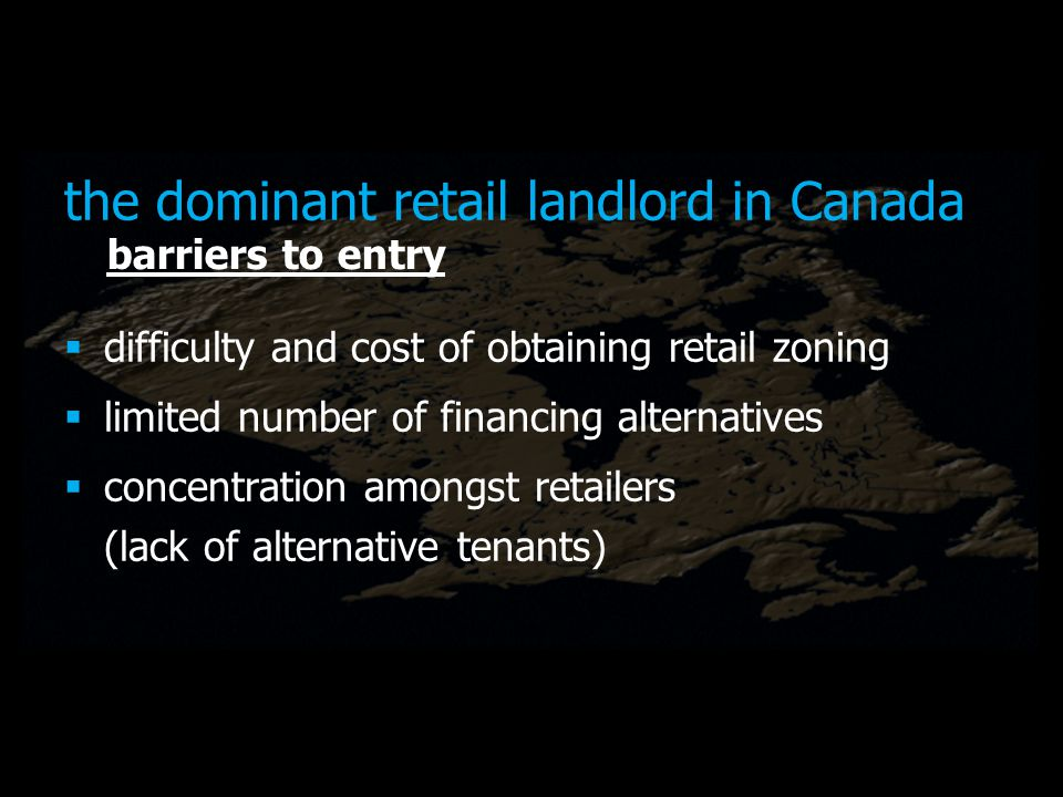 the dominant retail landlord in Canada difficulty and cost of obtaining retail zoning limited number of financing alternatives concentration amongst retailers (lack of alternative tenants) barriers to entry