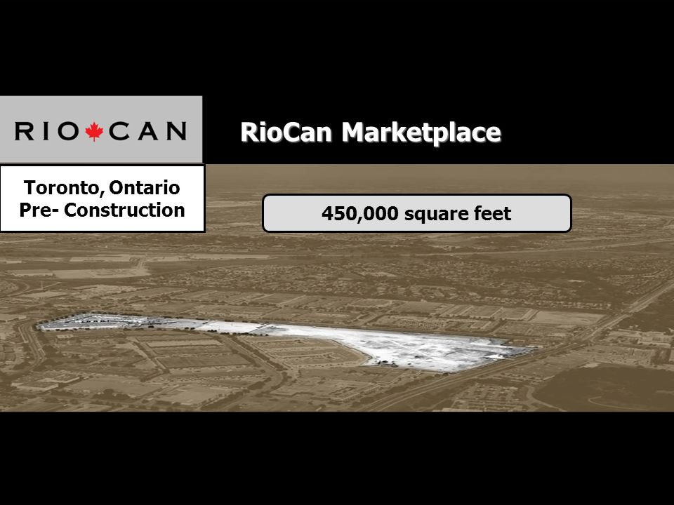 Toronto, Ontario Pre- Construction 450,000 square feet RioCan Marketplace