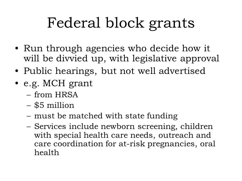 Federal block grants Run through agencies who decide how it will be divvied up, with legislative approval Public hearings, but not well advertised e.g.
