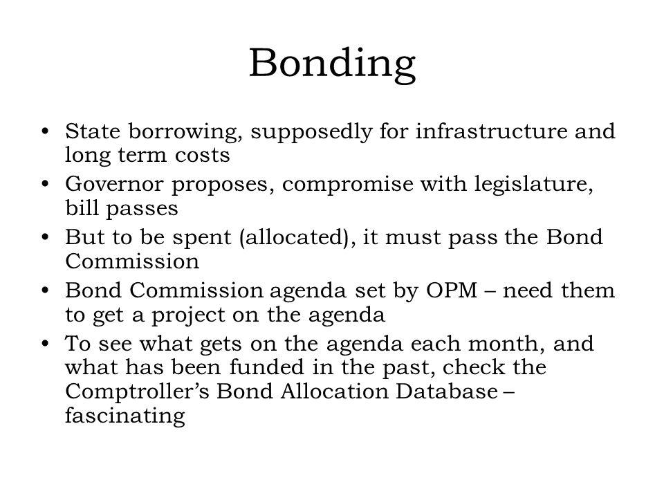 Bonding State borrowing, supposedly for infrastructure and long term costs Governor proposes, compromise with legislature, bill passes But to be spent (allocated), it must pass the Bond Commission Bond Commission agenda set by OPM – need them to get a project on the agenda To see what gets on the agenda each month, and what has been funded in the past, check the Comptrollers Bond Allocation Database – fascinating