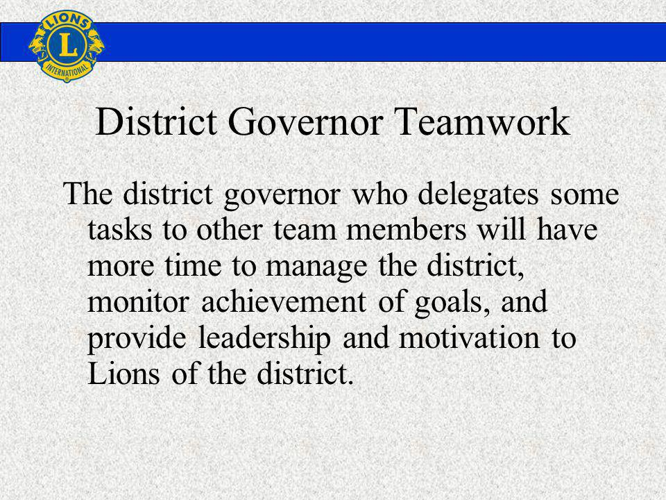 District Governor Teamwork The district governor who delegates some tasks to other team members will have more time to manage the district, monitor achievement of goals, and provide leadership and motivation to Lions of the district.