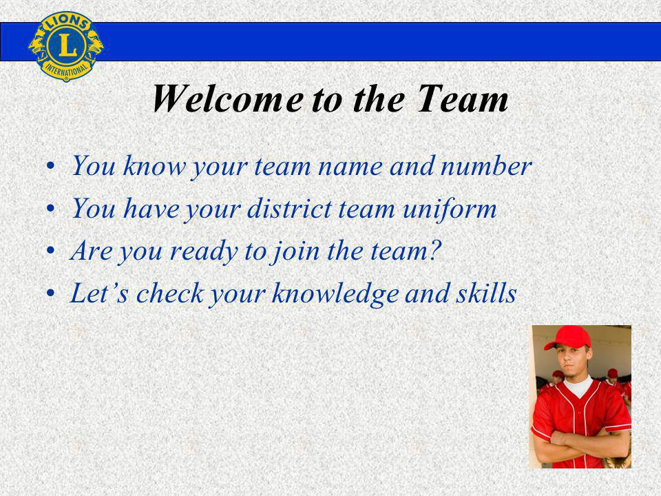 Welcome to the Team You know your team name and number You have your district team uniform Are you ready to join the team.