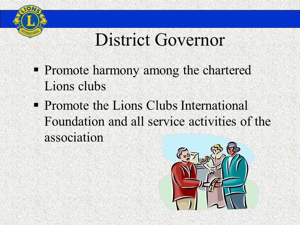 District Governor Promote harmony among the chartered Lions clubs Promote the Lions Clubs International Foundation and all service activities of the association