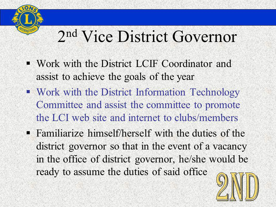 2 nd Vice District Governor Work with the District LCIF Coordinator and assist to achieve the goals of the year Work with the District Information Technology Committee and assist the committee to promote the LCI web site and internet to clubs/members Familiarize himself/herself with the duties of the district governor so that in the event of a vacancy in the office of district governor, he/she would be ready to assume the duties of said office