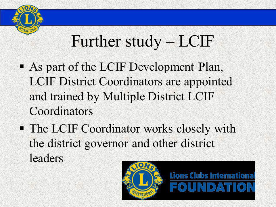 Further study – LCIF As part of the LCIF Development Plan, LCIF District Coordinators are appointed and trained by Multiple District LCIF Coordinators The LCIF Coordinator works closely with the district governor and other district leaders