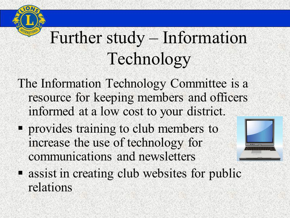 Further study – Information Technology The Information Technology Committee is a resource for keeping members and officers informed at a low cost to your district.