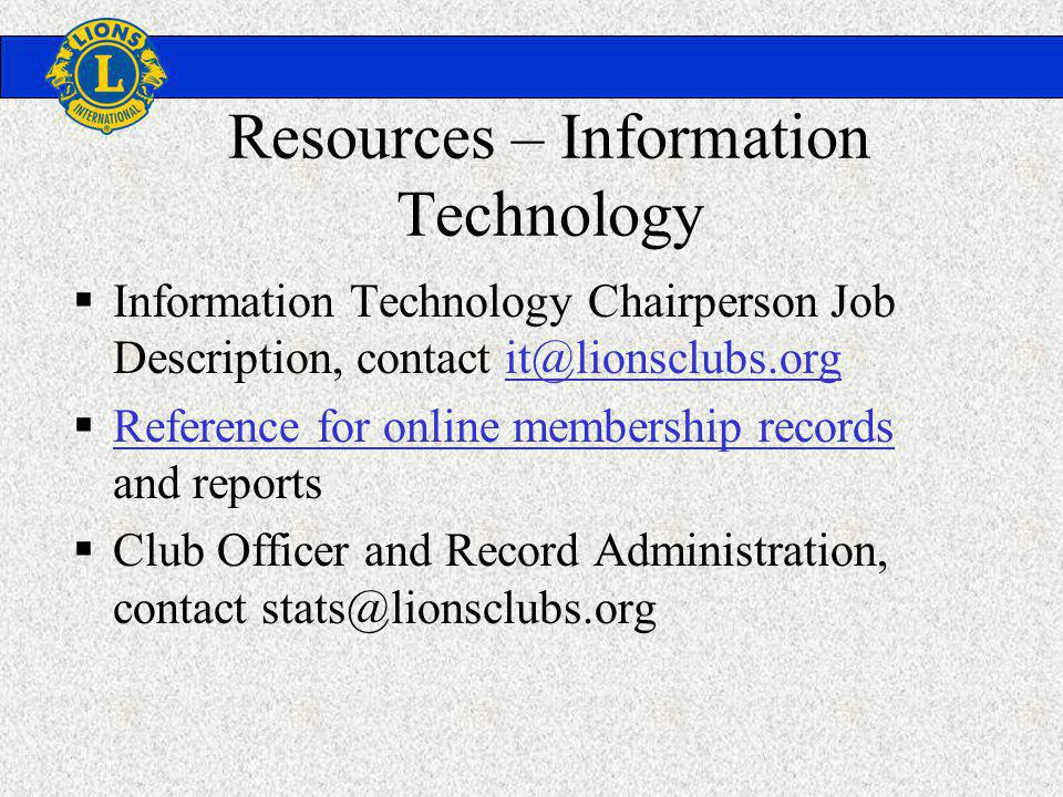 Resources – Information Technology Information Technology Chairperson Job Description, contact it@lionsclubs.orgit@lionsclubs.org Reference for online membership records and reports Reference for online membership records Club Officer and Record Administration, contact stats@lionsclubs.org