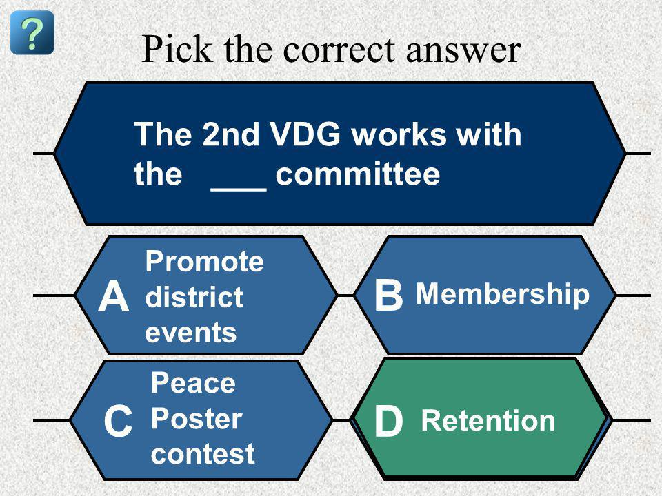 Pick the correct answer The 2nd VDG works with the ___ committee Promote district events A B Membership Peace Poster contest Retention CD