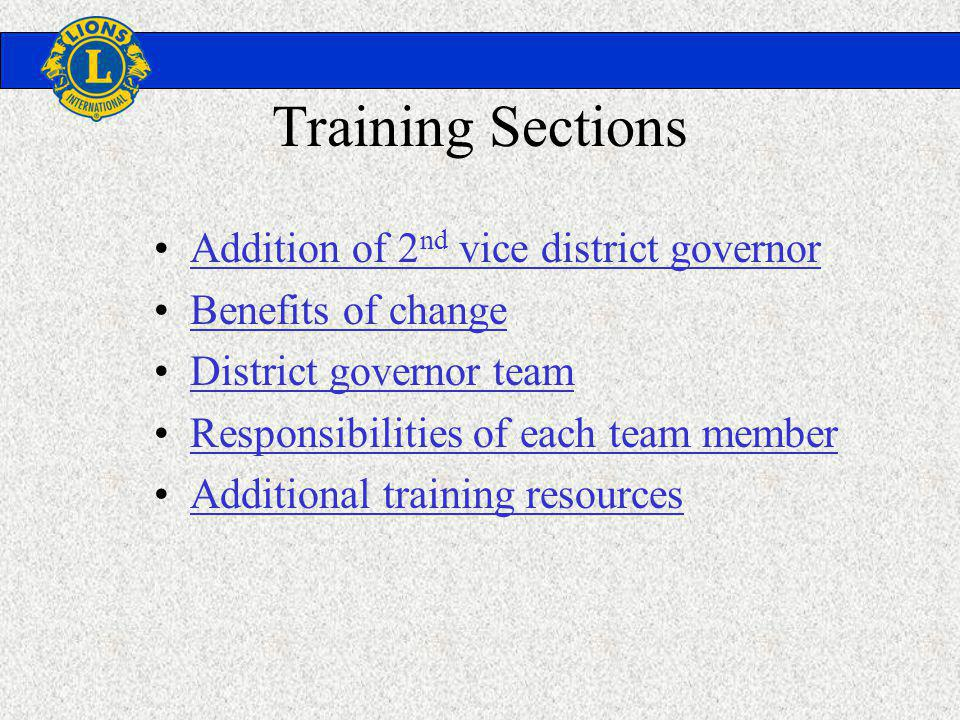 Training Sections Addition of 2 nd vice district governorAddition of 2 nd vice district governor Benefits of change District governor team Responsibilities of each team member Additional training resources