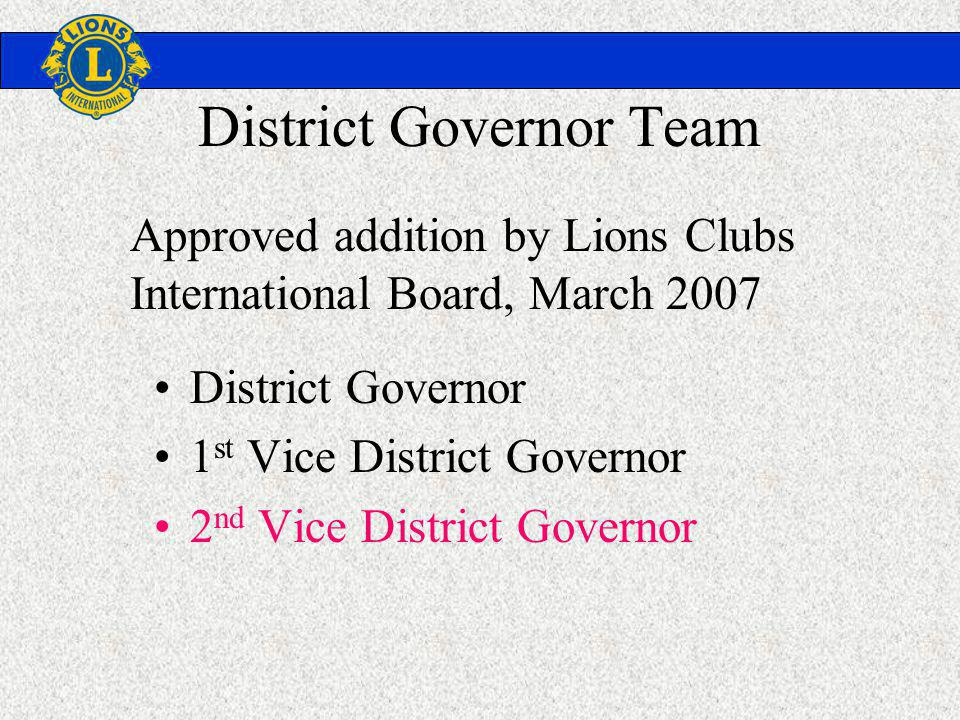 District Governor Team District Governor 1 st Vice District Governor 2 nd Vice District Governor Approved addition by Lions Clubs International Board, March 2007