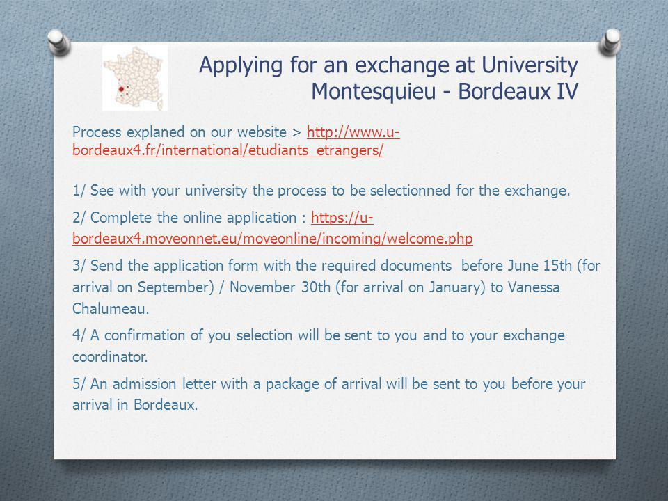 Applying for an exchange at University Montesquieu - Bordeaux IV Process explaned on our website > http://www.u- bordeaux4.fr/international/etudiants_