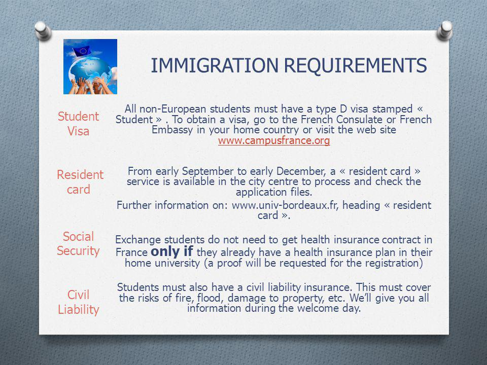 IMMIGRATION REQUIREMENTS All non-European students must have a type D visa stamped « Student ». To obtain a visa, go to the French Consulate or French