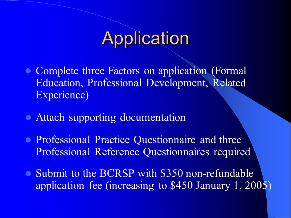 Application Complete three Factors on application (Formal Education, Professional Development, Related Experience) Attach supporting documentation Professional Practice Questionnaire and three Professional Reference Questionnaires required Submit to the BCRSP with $350 non-refundable application fee (increasing to $450 January 1, 2005)