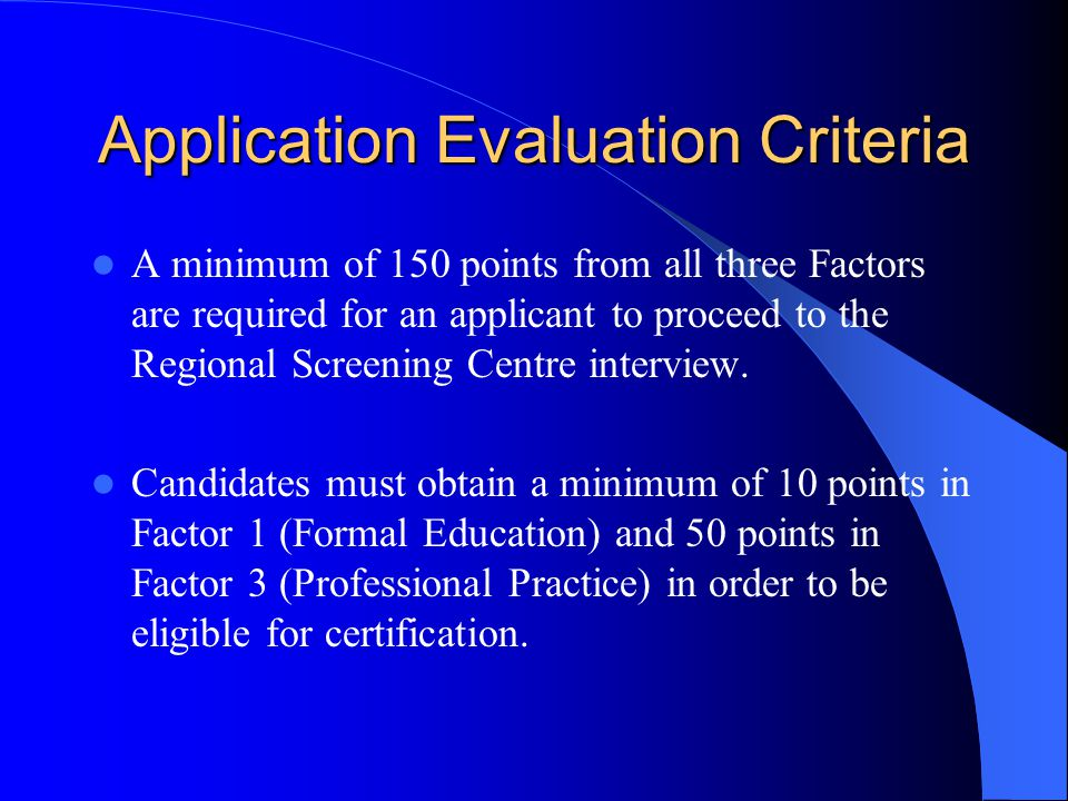 Application Evaluation Criteria A minimum of 150 points from all three Factors are required for an applicant to proceed to the Regional Screening Centre interview.