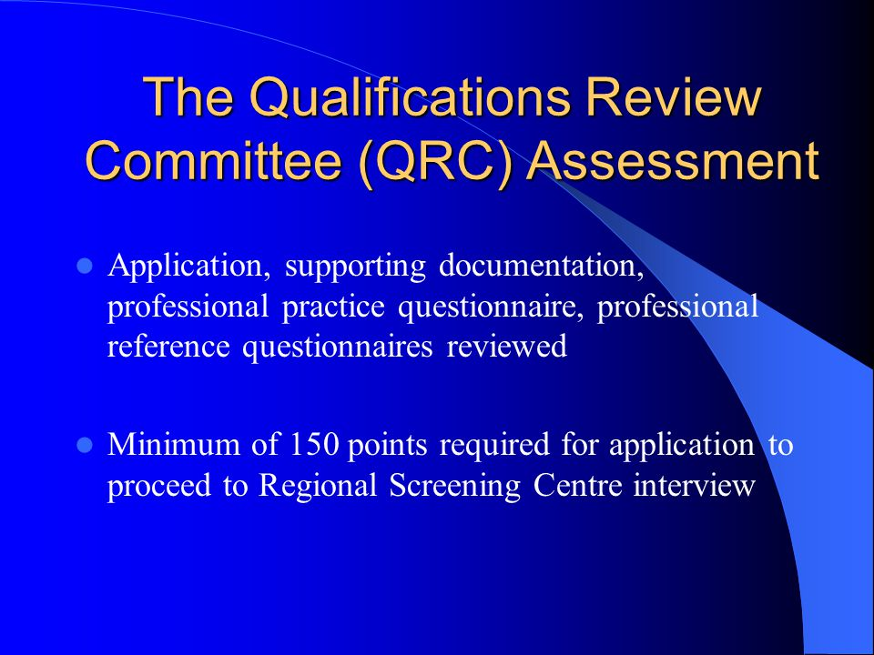 The Qualifications Review Committee (QRC) Assessment Application, supporting documentation, professional practice questionnaire, professional reference questionnaires reviewed Minimum of 150 points required for application to proceed to Regional Screening Centre interview