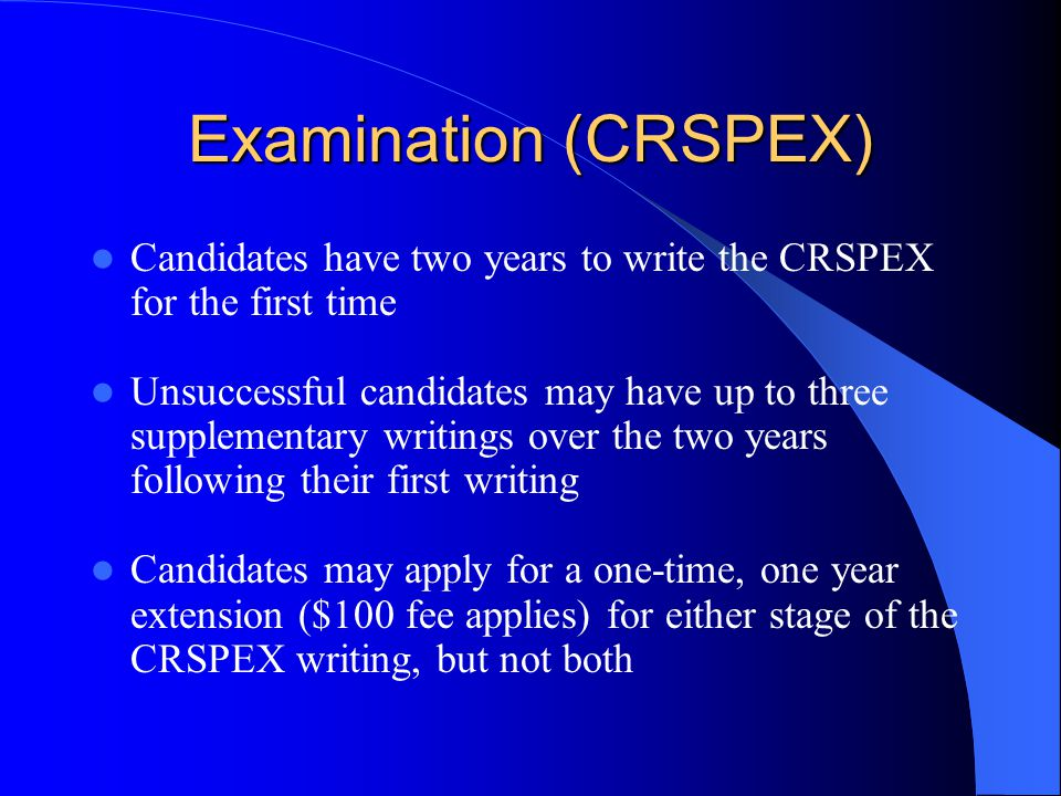Examination (CRSPEX) Candidates have two years to write the CRSPEX for the first time Unsuccessful candidates may have up to three supplementary writings over the two years following their first writing Candidates may apply for a one-time, one year extension ($100 fee applies) for either stage of the CRSPEX writing, but not both