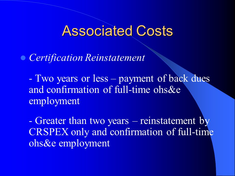 Associated Costs Certification Reinstatement - Two years or less – payment of back dues and confirmation of full-time ohs&e employment - Greater than two years – reinstatement by CRSPEX only and confirmation of full-time ohs&e employment