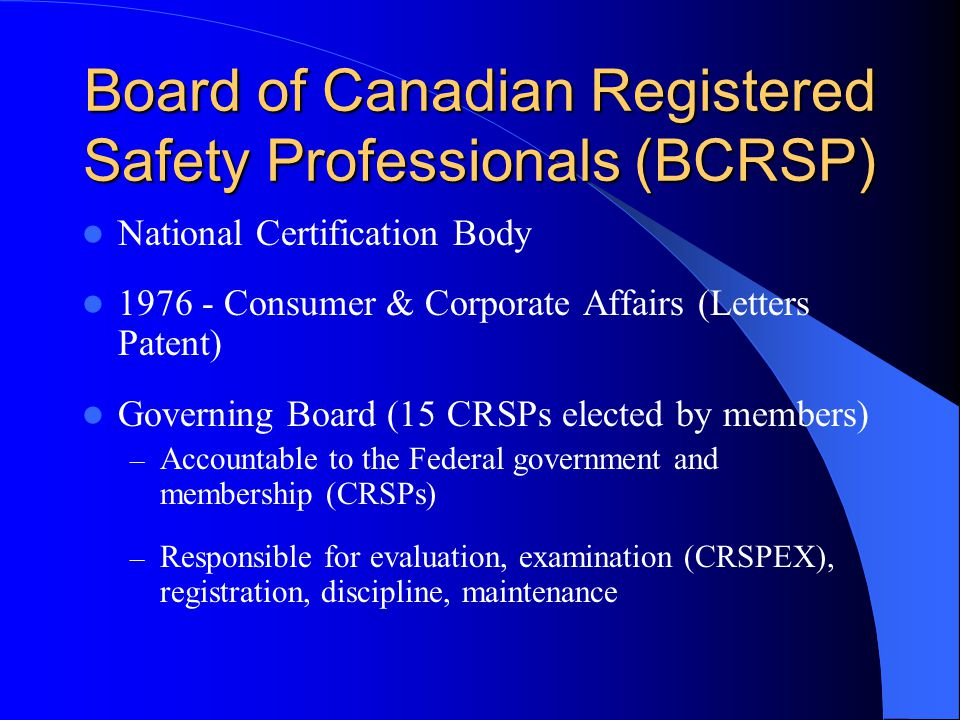 Board of Canadian Registered Safety Professionals (BCRSP) National Certification Body 1976 - Consumer & Corporate Affairs (Letters Patent) Governing Board (15 CRSPs elected by members) – Accountable to the Federal government and membership (CRSPs) – Responsible for evaluation, examination (CRSPEX), registration, discipline, maintenance