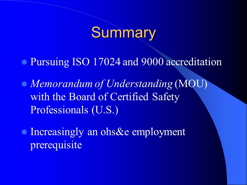 Summary Pursuing ISO 17024 and 9000 accreditation Memorandum of Understanding (MOU) with the Board of Certified Safety Professionals (U.S.) Increasingly an ohs&e employment prerequisite