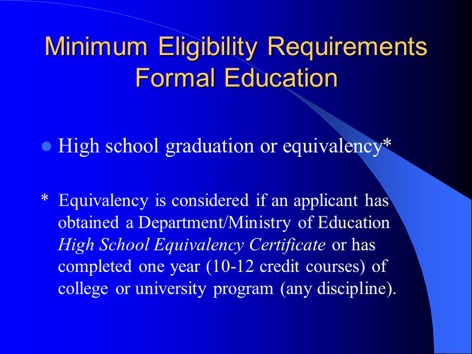 Minimum Eligibility Requirements Formal Education High school graduation or equivalency* * Equivalency is considered if an applicant has obtained a Department/Ministry of Education High School Equivalency Certificate or has completed one year (10-12 credit courses) of college or university program (any discipline).