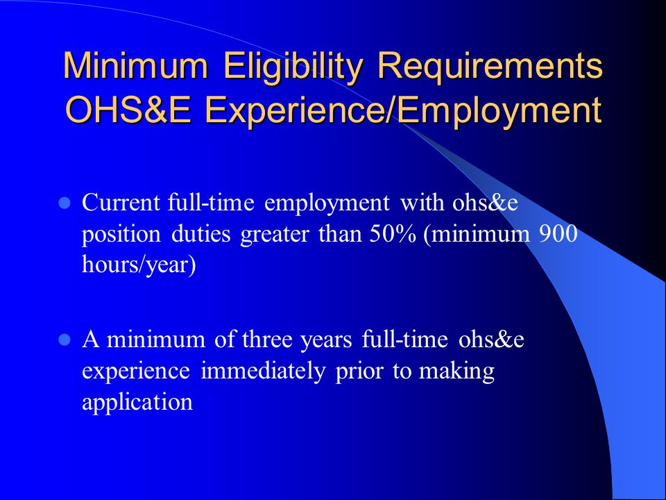 Minimum Eligibility Requirements OHS&E Experience/Employment Current full-time employment with ohs&e position duties greater than 50% (minimum 900 hours/year) A minimum of three years full-time ohs&e experience immediately prior to making application