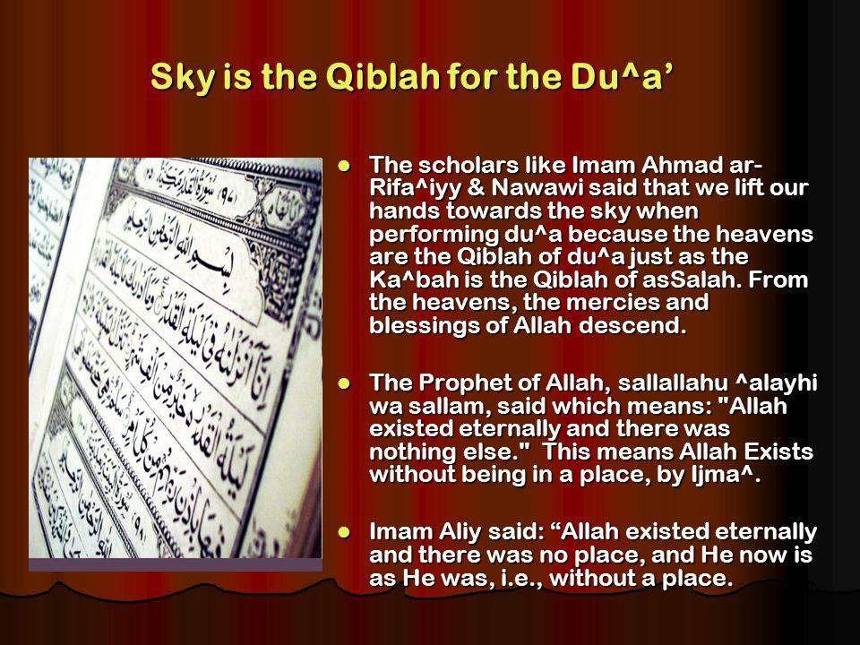 Sky is the Qiblah for the Du^a The scholars like Imam Ahmad ar­ Rifa^iyy & Nawawi said that we lift our hands towards the sky when performing du^a because the heavens are the Qiblah of du^a just as the Ka^bah is the Qiblah of as­Salah.