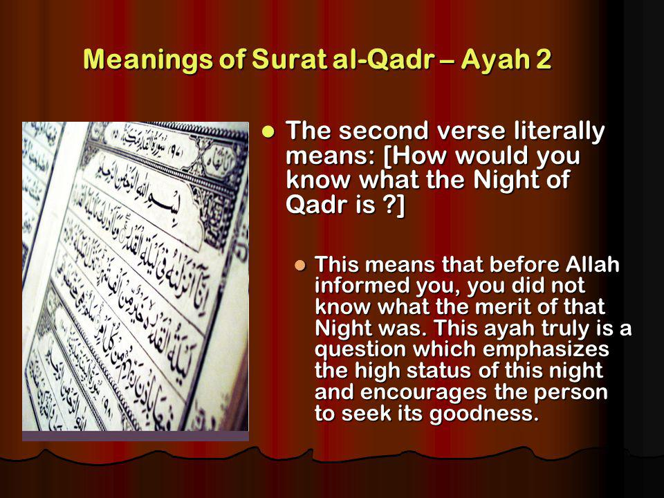 Meanings of Surat al-Qadr – Ayah 2 The second verse literally means: [How would you know what the Night of Qadr is ] The second verse literally means: [How would you know what the Night of Qadr is ] This means that before Allah informed you, you did not know what the merit of that Night was.