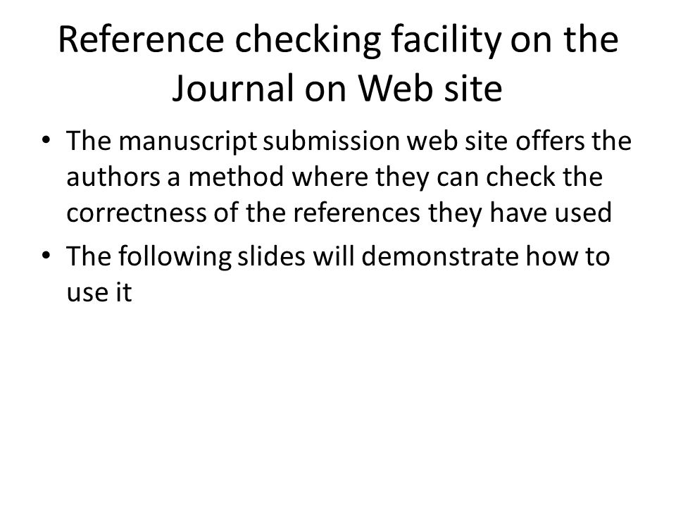 Reference checking facility on the Journal on Web site The manuscript submission web site offers the authors a method where they can check the correctness of the references they have used The following slides will demonstrate how to use it