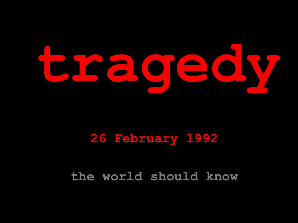 tragedy 26 February 1992 the world should know