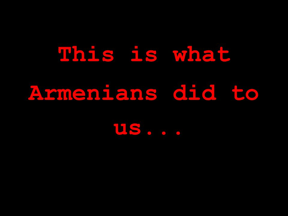 This is what Armenians did to us...