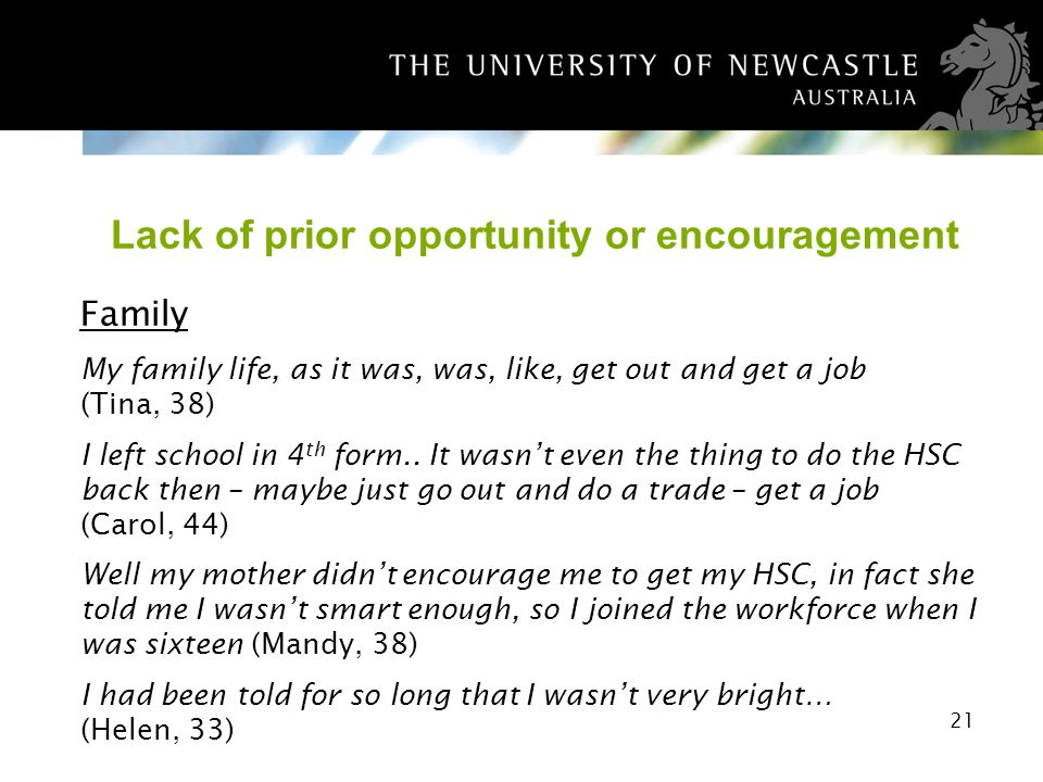 21 Lack of prior opportunity or encouragement Family My family life, as it was, was, like, get out and get a job (Tina, 38) I left school in 4 th form